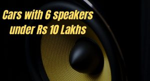 Cars with 6 speakers under Rs 10 Lakhs