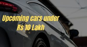 5 upcoming cars under Rs 10 Lakh