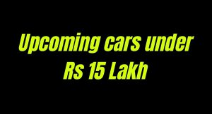 6 upcoming cars under Rs 15 Lakh