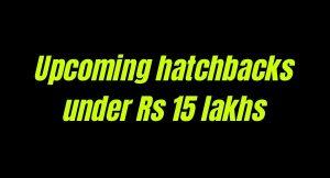 Upcoming hatchbacks under Rs 15 lakhs